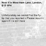 Unfortunately we cannot find the fly-tip that you reported – Please report it again if it is still there-63a West Ham Lane, London, E15 4PH