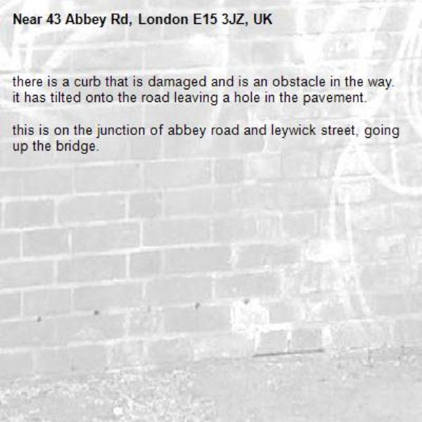 there is a curb that is damaged and is an obstacle in the way. it has tilted onto the road leaving a hole in the pavement.   this is on the junction of abbey road and leywick street, going up the bridge. -43 Abbey Rd, London E15 3JZ, UK