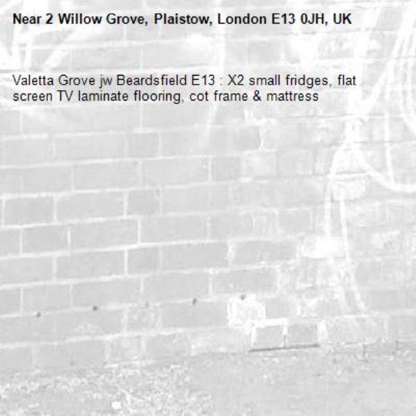 Valetta Grove jw Beardsfield E13 : X2 small fridges, flat screen TV laminate flooring, cot frame & mattress  -2 Willow Grove, Plaistow, London E13 0JH, UK