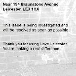 This issue is being investigated and will be resolved as soon as possible.   Thank you for using Love Leicester. You're making a real difference. -194 Braunstone Avenue, Leicester, LE3 1HX