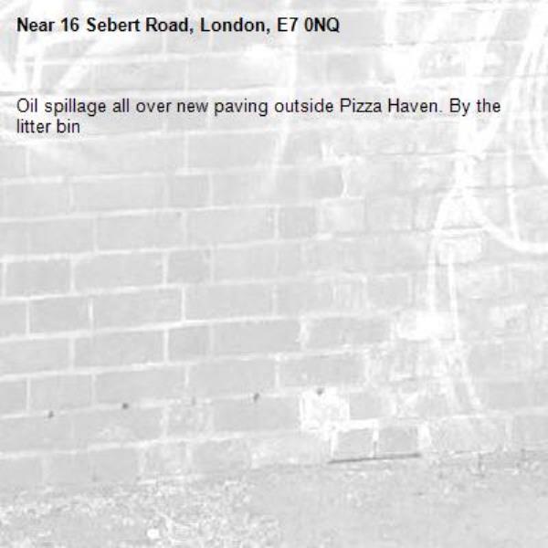 Oil spillage all over new paving outside Pizza Haven. By the litter bin-16 Sebert Road, London, E7 0NQ