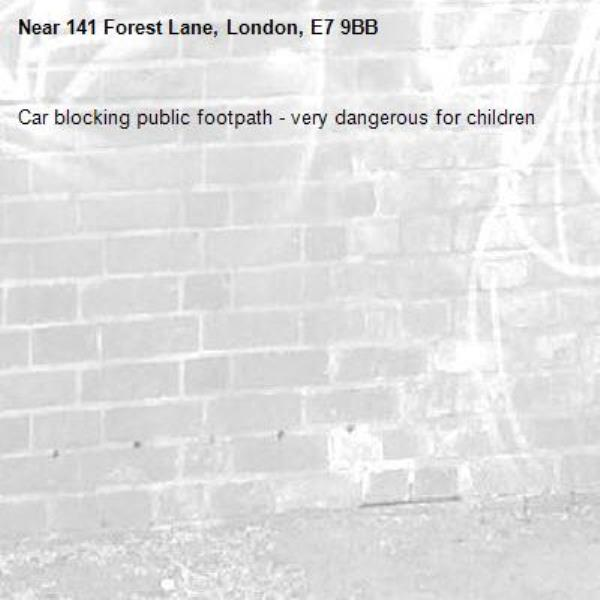 Car blocking public footpath - very dangerous for children -141 Forest Lane, London, E7 9BB