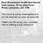This issue is being investigated and will be resolved as soon as possible.  Thank you for using Love Leicester. You're making a real difference. -Braunstone Health And Social Care Centre, 39 Hockley Farm Road, Leicester, LE3 1HN