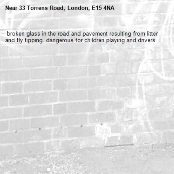 broken glass in the road and pavement resulting from litter and fly tipping. dangerous for children playing and drivers-33 Torrens Road, London, E15 4NA