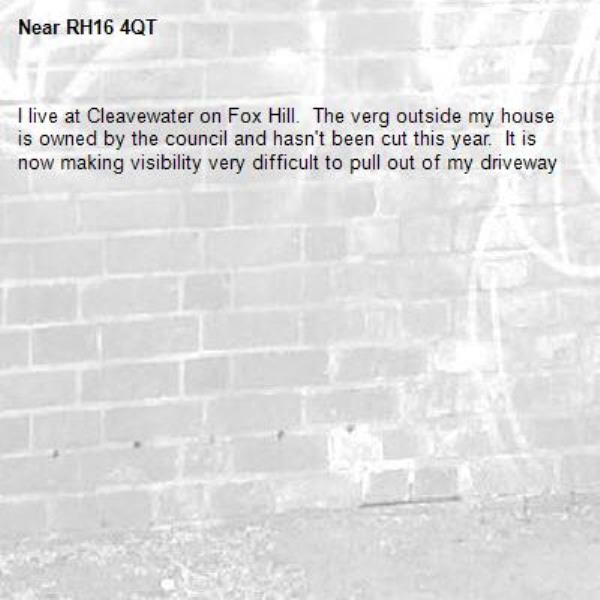 I live at Cleavewater on Fox Hill.  The verg outside my house is owned by the council and hasn't been cut this year.  It is now making visibility very difficult to pull out of my driveway-RH16 4QT