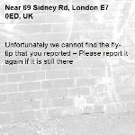 Unfortunately we cannot find the fly-tip that you reported – Please report it again if it is still there-69 Sidney Rd, London E7 0ED, UK