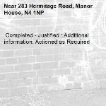 Completed - Justified : Additional information: Actioned as Required -283 Hermitage Road, Manor House, N4 1NP