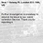 Further investigation is underway to resolve the issue by our waste collection Service. Thank you for reporting it.-1 Salway Pl, London E15 1NN, UK