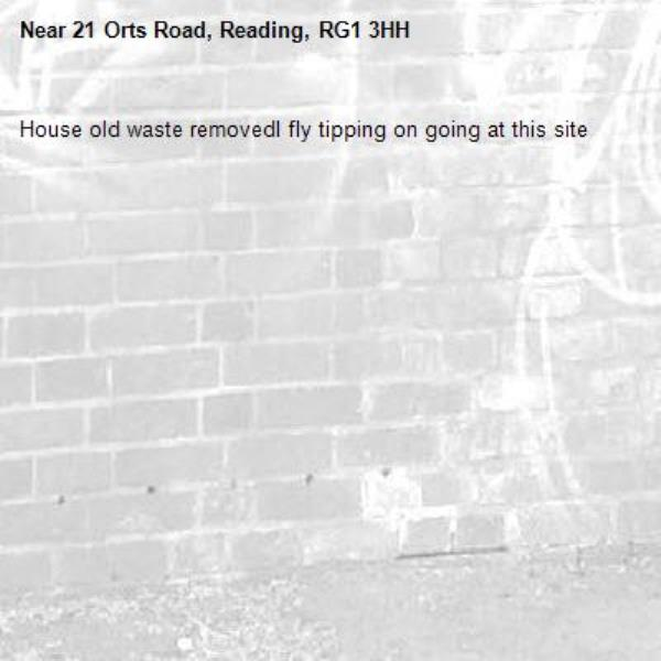 House old waste removedl fly tipping on going at this site -21 Orts Road, Reading, RG1 3HH