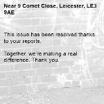 This issue has been resolved thanks to your reports.  Together, we're making a real difference. Thank you. -9 Comet Close, Leicester, LE3 9AE