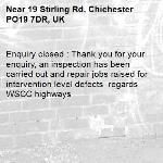 Enquiry closed : Thank you for your enquiry, an inspection has been carried out and repair jobs raised for intervention level defects  regards WSCC highways-19 Stirling Rd, Chichester PO19 7DR, UK