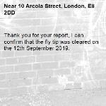 Thank you for your report, I can confirm that the fly tip was cleared on the 12th September 2019.-10 Arcola Street, London, E8 2DD