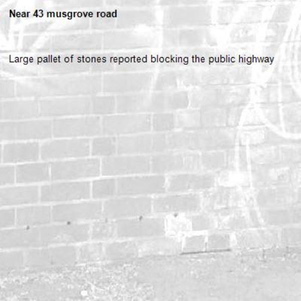 Large pallet of stones reported blocking the public highway-43 musgrove road