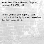 Thank you for your report, I can confirm that the fly tip was cleared on the 12th June 2019.-Jack Watts Estate, Clapton, London E5 9PW, UK