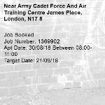 Job Booked Job Number: 1369902 Apt Date: 30/08/18 Between 08:00-11:00 Target Date: 21/09/18-Army Cadet Force And Air Training Centre James Place, London, N17 8
