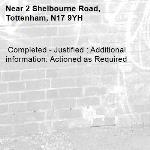 Completed - Justified : Additional information: Actioned as Required -2 Shelbourne Road, Tottenham, N17 9YH