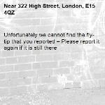 Unfortunately we cannot find the fly-tip that you reported – Please report it again if it is still there-322 High Street, London, E15 4QZ