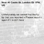 Unfortunately we cannot find the fly-tip that you reported – Please report it again if it is still there-40 Castle St, London E6 1PW, UK