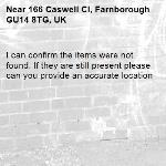 I can confirm the items were not found. If they are still present please can you provide an accurate location -166 Caswell Cl, Farnborough GU14 8TG, UK