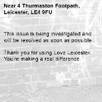 This issue is being investigated and will be resolved as soon as possible.  Thank you for using Love Leicester. You're making a real difference.-4 Thurmaston Footpath, Leicester, LE4 9FU