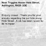 Enquiry closed : Thank you for your enquiry regarding the pot hole along Hole Street , A job has been raised for its its repair .-Triggles House Hole Street, Ashington, RH20 3DE