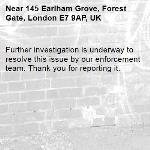 Further investigation is underway to resolve this issue by our enforcement team. Thank you for reporting it.-145 Earlham Grove, Forest Gate, London E7 9AP, UK