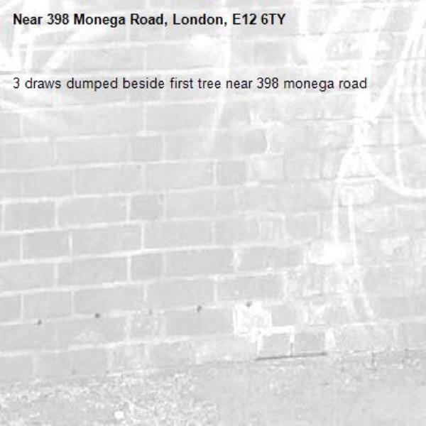 3 draws dumped beside first tree near 398 monega road-398 Monega Road, London, E12 6TY