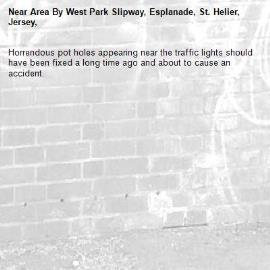 Horrendous pot holes appearing near the traffic lights should have been fixed a long time ago and about to cause an accident.-Area By West Park Slipway, Esplanade, St. Helier, Jersey,