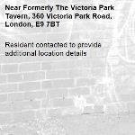 Resident contacted to provide additional location details -Formerly The Victoria Park Tavern, 360 Victoria Park Road, London, E9 7BT