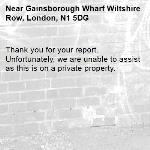 Thank you for your report. Unfortunately, we are unable to assist as this is on a private property.-Gainsborough Wharf Wiltshire Row, London, N1 5DG