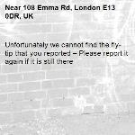 Unfortunately we cannot find the fly-tip that you reported – Please report it again if it is still there-108 Emma Rd, London E13 0DR, UK