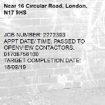 JOB NUMBER: 2272393 APPT DATE/ TIME: PASSED TO OPENVIEW CONTACTORS. 01708756100 TARGET COMPLETION DATE: 18/09/19-16 Circular Road, London, N17 9HS