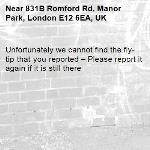 Unfortunately we cannot find the fly-tip that you reported – Please report it again if it is still there-831B Romford Rd, Manor Park, London E12 6EA, UK