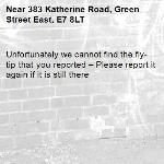 Unfortunately we cannot find the fly-tip that you reported – Please report it again if it is still there-383 Katherine Road, Green Street East, E7 8LT