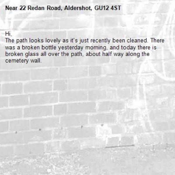 Hi, The path looks lovely as it's just recently been cleaned. There was a broken bottle yesterday morning, and today there is broken glass all over the path, about half way along the cemetery wall.-22 Redan Road, Aldershot, GU12 4ST