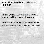 Thank you for using Love Leicester. You're making a real difference.  This issue is being investigated and will be resolved as soon as possible.  -67 Hylion Road, Leicester, LE2 6JE