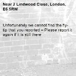 Unfortunately we cannot find the fly-tip that you reported – Please report it again if it is still there-2 Lindwood Close, London, E6 5RW