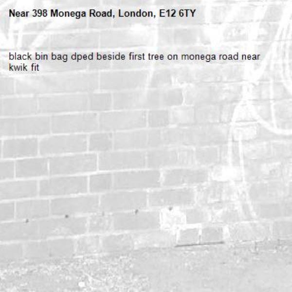 black bin bag dped beside first tree on monega road near kwik fit-398 Monega Road, London, E12 6TY