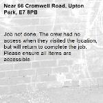 Job not done. The crew had no access when they visited the location, but will return to complete the job. Please ensure all Items are accessible.-66 Cromwell Road, Upton Park, E7 8PB