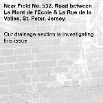 Our drainage section is investigating this issue-Field No. 532, Road between Le Mont de l'Ecole & La Rue de la Vallee, St. Peter, Jersey,