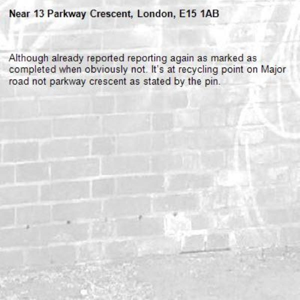 Although already reported reporting again as marked as completed when obviously not. It's at recycling point on Major road not parkway crescent as stated by the pin.-13 Parkway Crescent, London, E15 1AB
