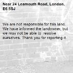 We are not responsible for this land. We have informed the landowner, but we may not be able to  resolve ourselves. Thank you for reporting it.-24 Leamouth Road, London, E6 5SJ