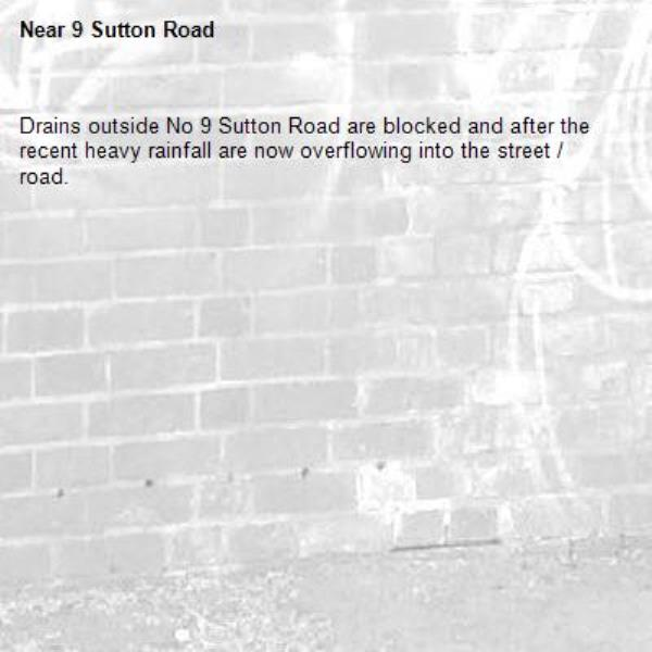 Drains outside No 9 Sutton Road are blocked and after the recent heavy rainfall are now overflowing into the street / road.-9 Sutton Road