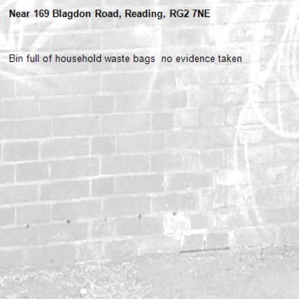Bin full of household waste bags  no evidence taken -169 Blagdon Road, Reading, RG2 7NE