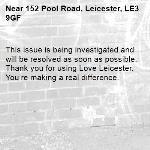 This issue is being investigated and will be resolved as soon as possible. Thank you for using Love Leicester. You're making a real difference.  -152 Pool Road, Leicester, LE3 9GF