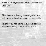 This issue is being investigated and will be resolved as soon as possible.  Thank you for using Love Leicester. You're making a real difference. -136 Wyngate Drive, Leicester, LE3 0UT