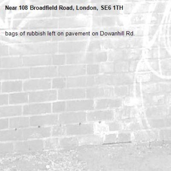 bags of rubbish left on pavement on Dowanhill Rd.-108 Broadfield Road, London, SE6 1TH
