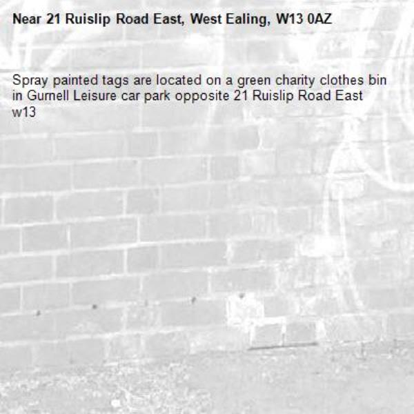 Spray painted tags are located on a green charity clothes bin in Gurnell Leisure car park opposite 21 Ruislip Road East w13-21 Ruislip Road East, West Ealing, W13 0AZ