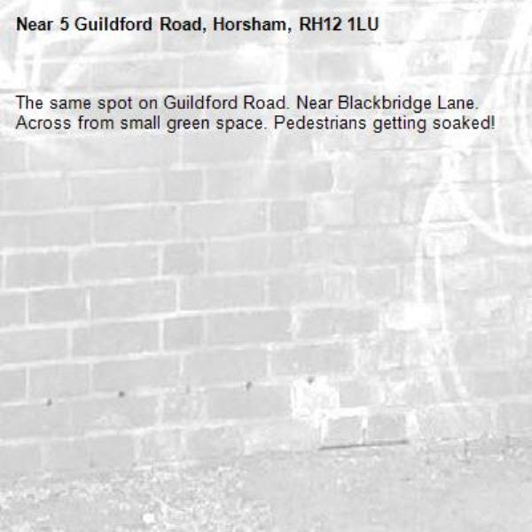 The same spot on Guildford Road. Near Blackbridge Lane. Across from small green space. Pedestrians getting soaked! -5 Guildford Road, Horsham, RH12 1LU