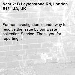 Further investigation is underway to resolve the issue by our waste collection Service. Thank you for reporting it.-21B Leytonstone Rd, London E15 1JA, UK